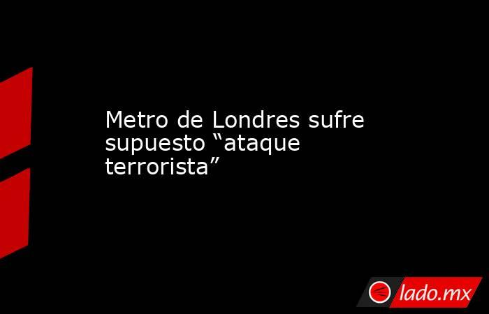 """Metro de Londres sufre supuesto """"ataque terrorista"""". Noticias en tiempo real"""