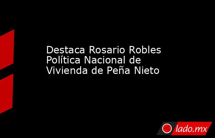 Destaca Rosario Robles Política Nacional de Vivienda de Peña Nieto. Noticias en tiempo real