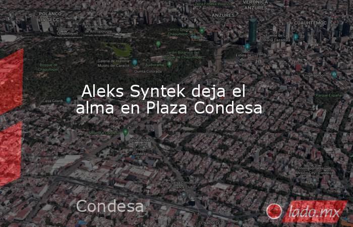 Aleks Syntek deja el alma en Plaza Condesa. Noticias en tiempo real