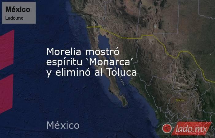 Morelia mostró espíritu 'Monarca' y eliminó al Toluca. Noticias en tiempo real