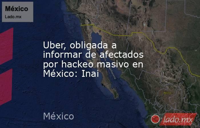 Uber, obligada a informar de afectados por hackeo masivo en México: Inai. Noticias en tiempo real