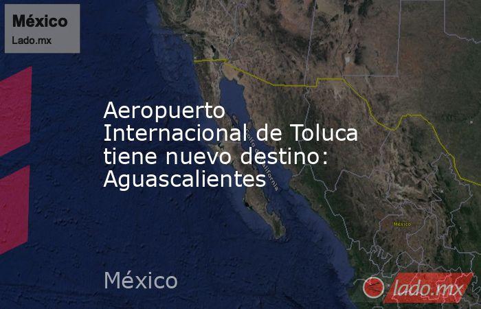 Aeropuerto Internacional de Toluca tiene nuevo destino: Aguascalientes. Noticias en tiempo real