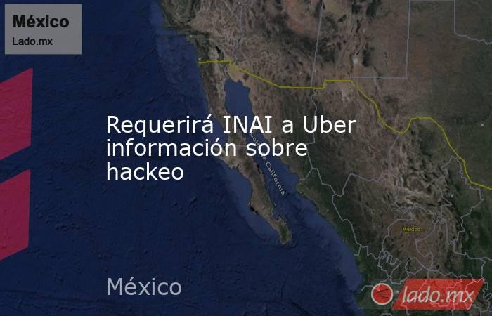 Requerirá INAI a Uber información sobre hackeo. Noticias en tiempo real