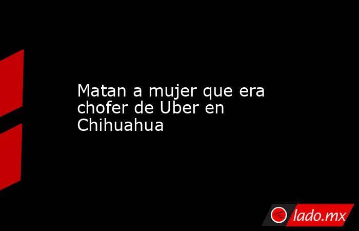 Matan a mujer que era chofer de Uber en Chihuahua. Noticias en tiempo real