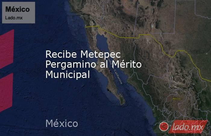 Recibe Metepec Pergamino al Mérito Municipal. Noticias en tiempo real