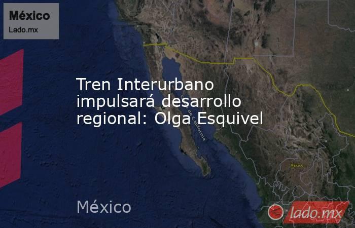 Tren Interurbano impulsará desarrollo regional: Olga Esquivel. Noticias en tiempo real
