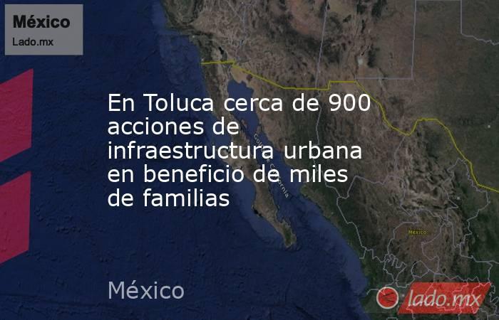 En Toluca cerca de 900 acciones de infraestructura urbana en beneficio de miles de familias. Noticias en tiempo real