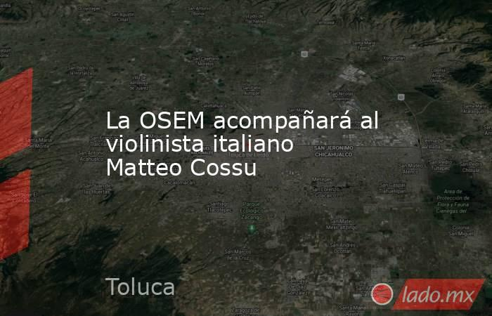 La OSEM acompañará al violinista italiano Matteo Cossu. Noticias en tiempo real