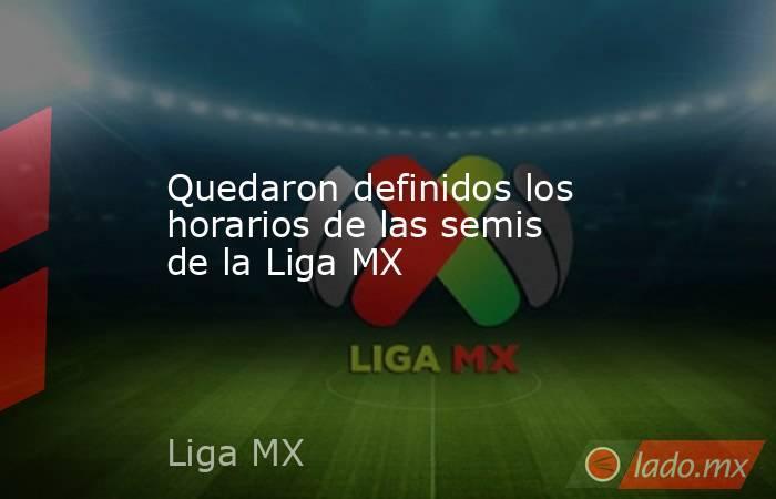Quedaron definidos los horarios de las semis de la Liga MX. Noticias en tiempo real