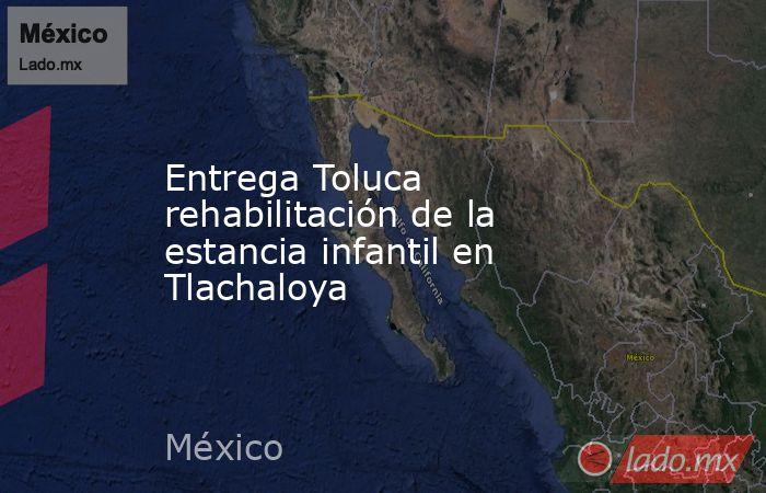 Entrega Toluca rehabilitación de la estancia infantil en Tlachaloya. Noticias en tiempo real