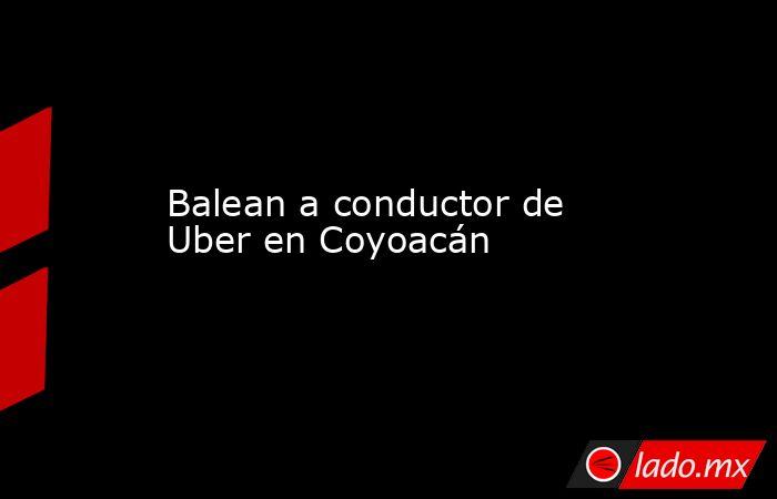 Balean a conductor de Uber en Coyoacán. Noticias en tiempo real