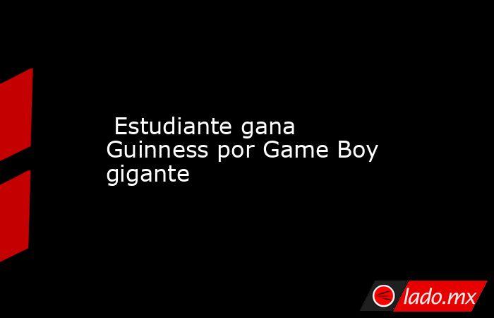 Estudiante gana Guinness por Game Boy gigante. Noticias en tiempo real