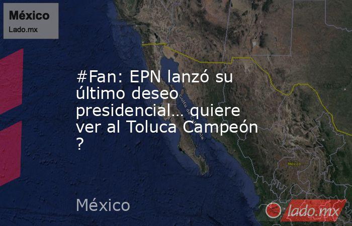#Fan: EPN lanzó su último deseo presidencial… quiere ver al Toluca Campeón ?. Noticias en tiempo real