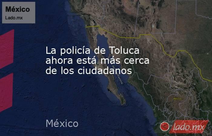 La policía de Toluca ahora está más cerca de los ciudadanos. Noticias en tiempo real