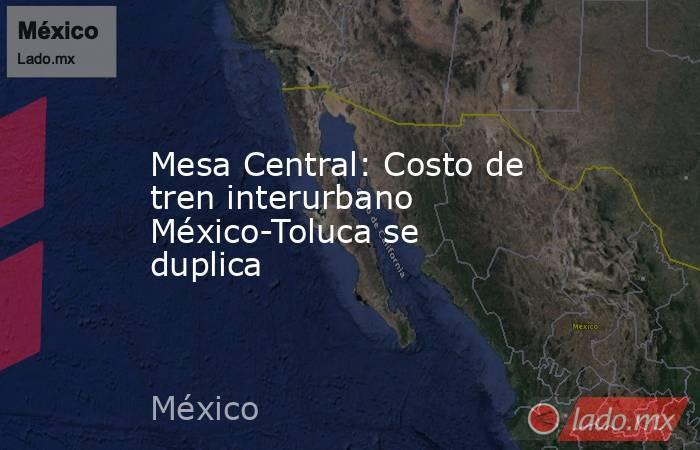 Mesa Central: Costo de tren interurbano México-Toluca se duplica. Noticias en tiempo real