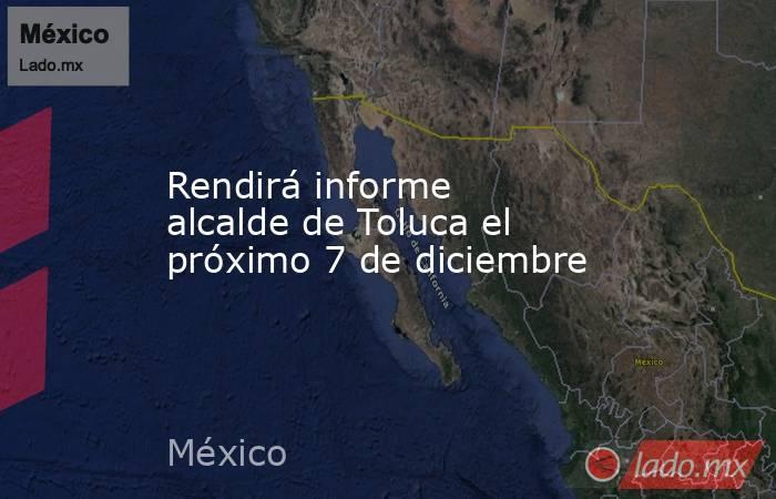 Rendirá informe alcalde de Toluca el próximo 7 de diciembre. Noticias en tiempo real