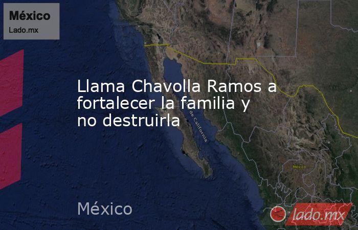 Llama Chavolla Ramos a fortalecer la familia y no destruirla. Noticias en tiempo real