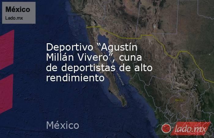 """Deportivo """"Agustín Millán Vivero"""", cuna de deportistas de alto rendimiento. Noticias en tiempo real"""