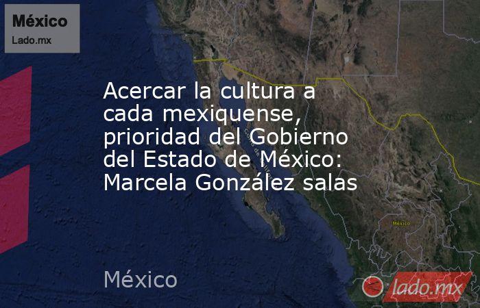 Acercar la cultura a cada mexiquense, prioridad del Gobierno del Estado de México: Marcela González salas. Noticias en tiempo real