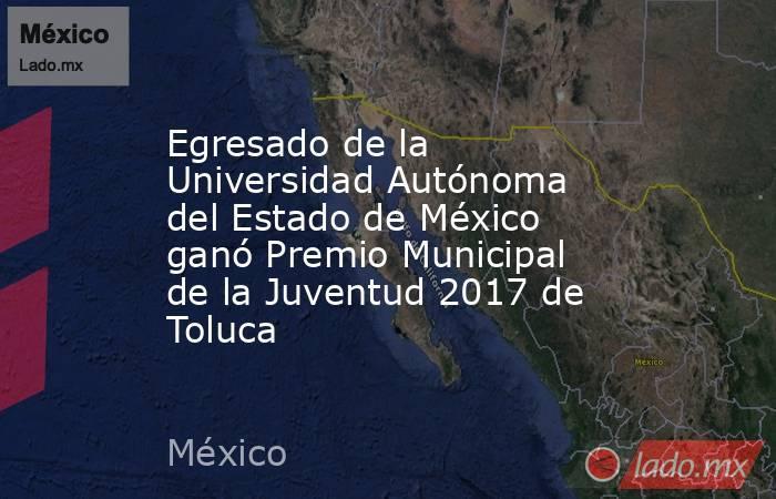 Egresado de la  Universidad Autónoma del Estado de México ganó Premio Municipal de la Juventud 2017 de Toluca. Noticias en tiempo real