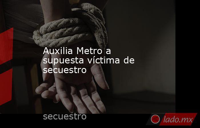 Auxilia Metro a supuesta víctima de secuestro. Noticias en tiempo real
