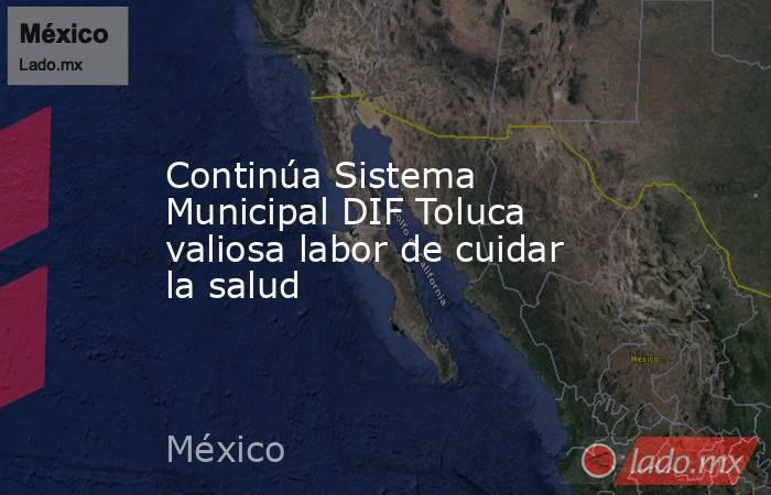 Continúa Sistema Municipal DIF Toluca valiosa labor de cuidar la salud. Noticias en tiempo real