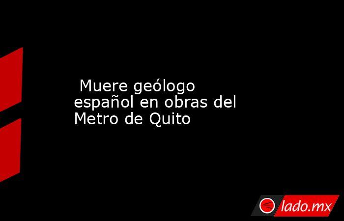 Muere geólogo español en obras del Metro de Quito. Noticias en tiempo real