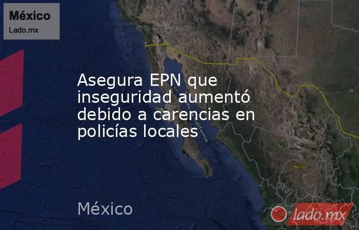 Asegura EPN que inseguridad aumentó debido a carencias en policías locales. Noticias en tiempo real