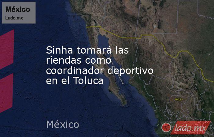 Sinha tomará las riendas como coordinador deportivo en el Toluca. Noticias en tiempo real