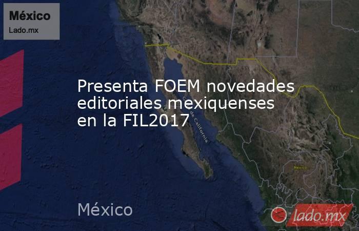 Presenta FOEM novedades editoriales mexiquenses en la FIL2017. Noticias en tiempo real