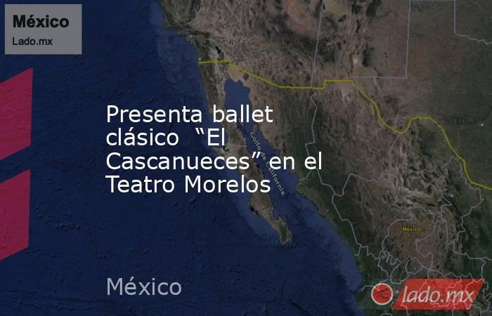 """Presenta ballet clásico  """"El Cascanueces"""" en el Teatro Morelos. Noticias en tiempo real"""