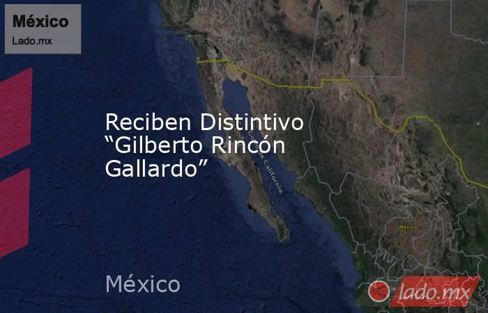 """Reciben Distintivo """"Gilberto Rincón Gallardo"""". Noticias en tiempo real"""