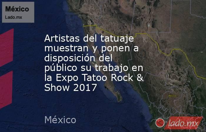 Artistas del tatuaje muestran y ponen a disposición del público su trabajo en la Expo Tatoo Rock & Show 2017. Noticias en tiempo real
