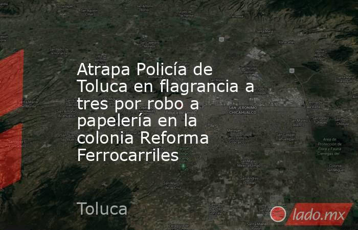 Atrapa Policía de Toluca en flagrancia a tres por robo a papelería en la colonia Reforma Ferrocarriles. Noticias en tiempo real