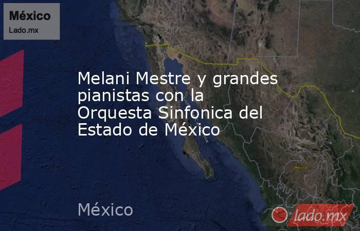 Melani Mestre y grandes pianistas con la Orquesta Sinfonica del Estado de México. Noticias en tiempo real