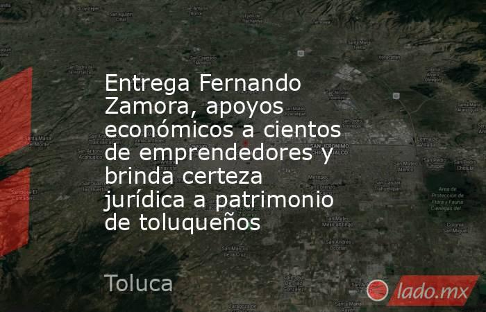 Entrega Fernando Zamora, apoyos económicos a cientos de emprendedores y brinda certeza jurídica a patrimonio de toluqueños. Noticias en tiempo real