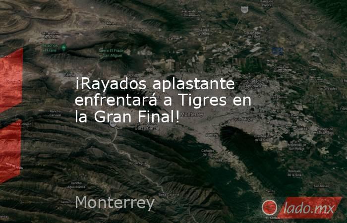 ¡Rayados aplastante enfrentará a Tigres en la Gran Final!. Noticias en tiempo real