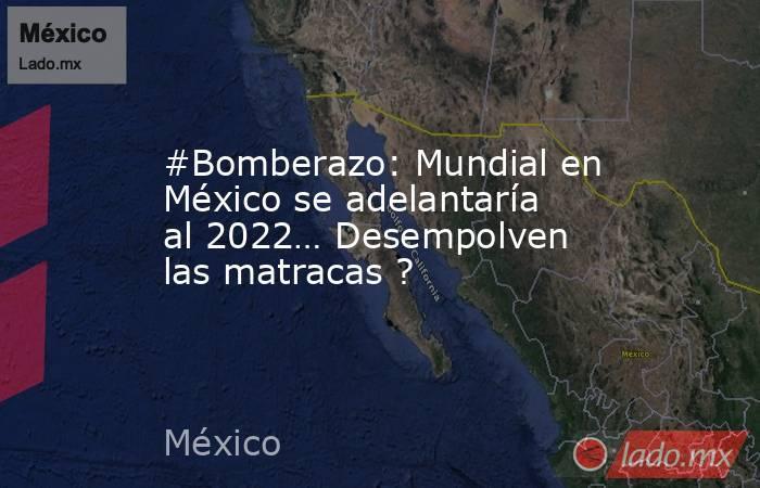#Bomberazo: Mundial en México se adelantaría al 2022… Desempolven las matracas ?. Noticias en tiempo real