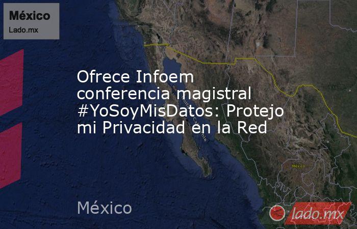 Ofrece Infoem conferencia magistral #YoSoyMisDatos: Protejo mi Privacidad en la Red. Noticias en tiempo real
