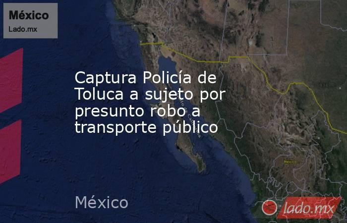 Captura Policía de Toluca a sujeto por presunto robo a transporte público. Noticias en tiempo real