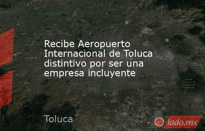 Recibe Aeropuerto Internacional de Toluca distintivo por ser una empresa incluyente. Noticias en tiempo real