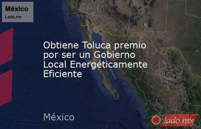 Obtiene Toluca premio por ser un Gobierno Local Energéticamente Eficiente. Noticias en tiempo real