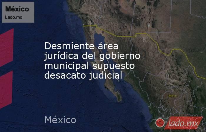 Desmiente área jurídica del gobierno municipal supuesto desacato judicial. Noticias en tiempo real