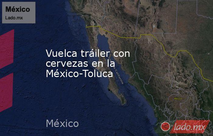 Vuelca tráiler con cervezas en la México-Toluca. Noticias en tiempo real
