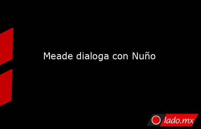 Meade dialoga con Nuño. Noticias en tiempo real