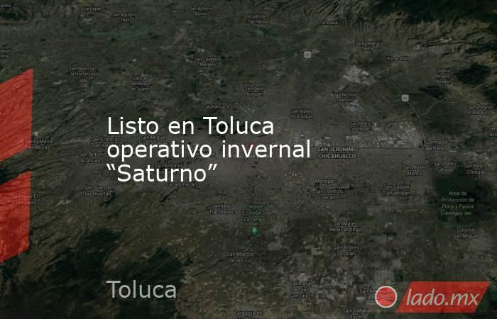 """Listo en Toluca operativo invernal """"Saturno"""". Noticias en tiempo real"""