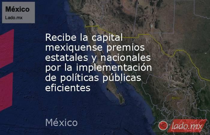 Recibe la capital mexiquense premios estatales y nacionales  por la implementación de políticas públicas eficientes. Noticias en tiempo real