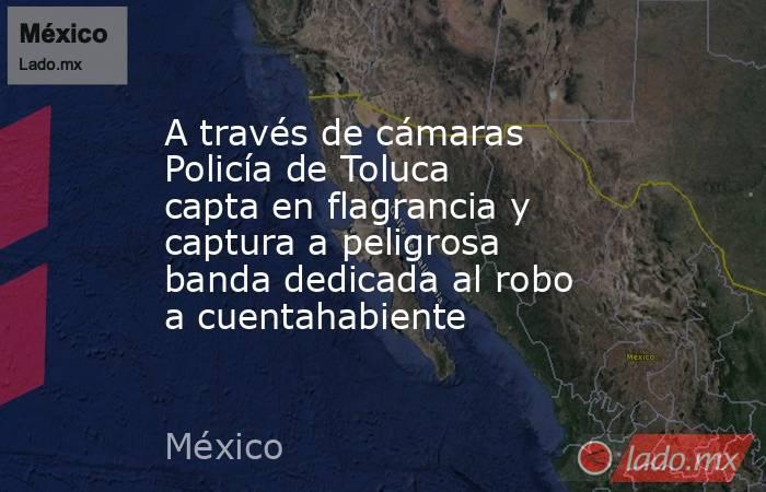 A través de cámaras Policía de Toluca capta en flagrancia y captura a peligrosa banda dedicada al robo a cuentahabiente. Noticias en tiempo real