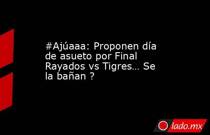 #Ajúaaa: Proponen día de asueto por Final Rayados vs Tigres… Se la bañan ?. Noticias en tiempo real