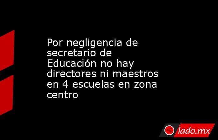 Por negligencia de secretario de Educación no hay directores ni maestros en 4 escuelas en zona centro. Noticias en tiempo real